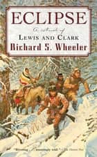 Eclipse - A Novel of Lewis and Clark ebook by Richard S. Wheeler
