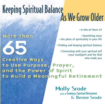 Keeping Spiritual Balance As We Grow Older - More Than 65 Creative Ways to Use Purpose, Prayer and the Power of Spirit to Build a Meaningful Retirement ebook by Bernie Srode,Molly Srode
