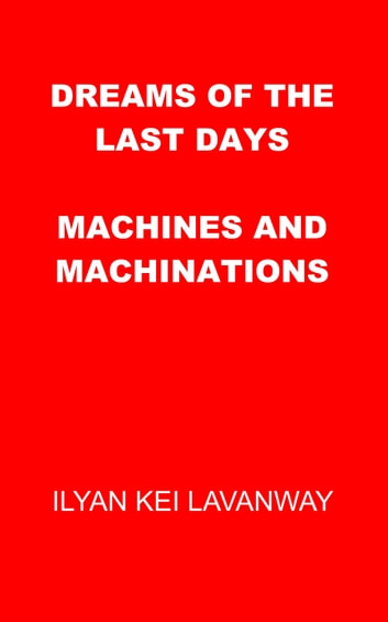 Dreams of the Last Days: Machines and Machinations ebook by Ilyan Kei Lavanway