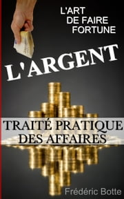 L'ARGENT OU L'ART DE FAIRE FORTUNE : TRAITÉ PRATIQUE DES AFFAIRES ebook by Frédéric Botte