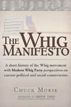 A Whig Manifesto - A Short History of the Whig Movement with Modern Whig Party Perspectives on Current Political and Social Controversies ebook by Chuck Morse, Andrew Evans