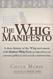 A Whig Manifesto: A Short History of the Whig Movement with Modern Whig Party Perspectives on Current Political and Social Controversies ebook by Chuck Morse