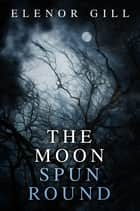 The Moon Spun Round ebook by Elenor Gill