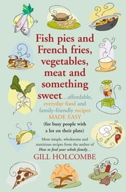 Fish pies and French fries, Vegetables, Meat and Something Sweet - Affordable, everyday food and family-friendly recipes made easy ebook by Gill Holcombe