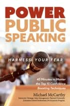 Power Public Speaking Harness Your Fear - 40 Minutes to Master the Top 15 Confidence Boosting Techniques eBook by Michael McCarthy