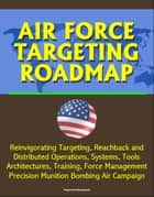 Air Force Targeting Roadmap: Reinvigorating Targeting, Reachback and Distributed Operations, Systems, Tools, Architectures, Training, Force Management, Precision Munition Bombing Air Campaign ebook by Progressive Management