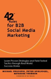 42 Rules for B2B Social Media Marketing - Learn Proven Strategies and Field-Tested Tactics through Real World Success Stories ebook by Michael Procopio,Peter Spielvogel,Natascha Thomson