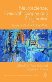 Neuroscience, Neurophilosophy and Pragmatism - Brains at Work with the World ebook by Dr Tibor Solymosi,Dr John R. Shook