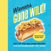 Wieners Gone Wild! - Out-of-the-Ballpark Recipes for Extraordinary Hot Dogs ebook by Holly Schmidt,Allan Penn