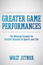 Greater Game Performances ebook by Walt Jitner