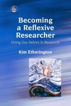 Becoming a Reflexive Researcher - Using Our Selves in Research ebook by Kim Etherington