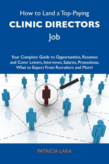 How to Land a Top-Paying Clinic directors Job: Your Complete Guide to Opportunities, Resumes and Cover Letters, Interviews, Salaries, Promotions, What to Expect From Recruiters and More ebook by Lara Patricia
