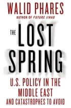 The Lost Spring - U.S. Policy in the Middle East and Catastrophes to Avoid ebook by Walid Phares
