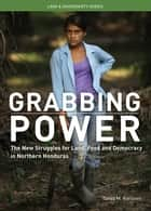 Grabbing Power - The New Struggles for Land, Food and Democracy in Northern Honduras ebook by Tanya M Kerssen