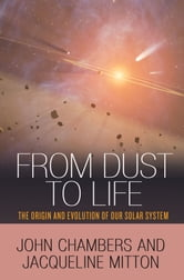 From Dust to Life - The Origin and Evolution of Our Solar System ebook by John Chambers,Jacqueline Mitton