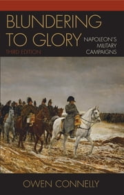 Blundering to Glory - Napoleon's Military Campaigns ebook by Owen Connelly