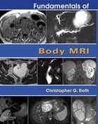 Fundamentals of Body MRI E-Book ebook by Christopher G. Roth, MD