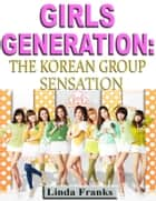 Girls Generation: The Korean Group Sensation ebook by Linda Franks