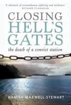 Closing Hell's Gates - The death of a convict station ebook by Hamish Maxwell-Stewart