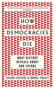 How Democracies Die - What History Reveals About Our Future ebook by Steven Levitsky, Daniel Ziblatt