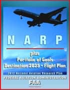 FAA National Aviation Research Plan, Portfolio of Goals, Destination 2025, Flight Plan Program: National Airspace System, NextGen, Air Traffic, Human Protection, Crash Safety, Aviation Weather ebook by Progressive Management