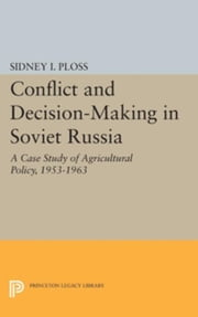 Conflict and Decision-Making in Soviet Russia: A Case Study of Agricultural Policy, 1953-1963 ebook by Ploss, Sidney I.