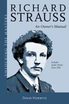 Richard Strauss - An Owner's Manual - Unlocking the Masters Series ebook by David Hurwitz, Richard Strauss