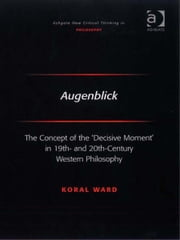 Augenblick - The Concept of the 'Decisive Moment' in 19th- and 20th-Century Western Philosophy ebook by Dr Koral Ward,Professor Joseph Friggieri,Professor Moira Gatens,Dr Simon Glendinning,Professor Alan Goldman,Professor Paul Helm,Professor David Lamb,Professor Peter Lipton,Professor Alan Musgrave,Moore Oates,Professor John Post,Professor Graham Priest,Professor Sean Sayers,Professor Ravindra Raj Singh