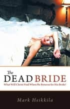 The Dead Bride - What Will Christ Find When He Returns for His Bride? ebook by Mark Heikkila