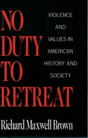 No Duty to Retreat: Violence and Values in American History and Society ebook by Richard Maxwell Brown