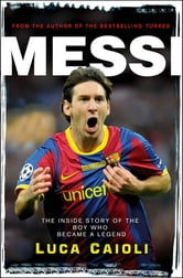 Messi – 2013 Edition - The Inside Story of the Boy Who Became a Legend ebook by Luca Caioli