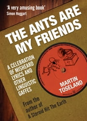 The Ants Are My Friends - Misheard Lyrics, Malapropisms, Eggcorns and Other Linguistic Gaffes ebook by Simon Toseland