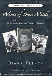 Women of Brave Mettle - More Stories of the Cariboo Chilcotin ebook by Diana French