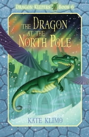 Dragon Keepers #6: The Dragon at the North Pole ebook by Kate Klimo,John Shroades