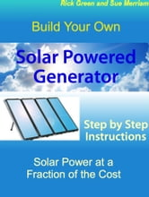 Build Your Own Solar Powered Generator: Step by Step Instructions for Solar Power at a Fraction of the Cost ebook by Sue Merriam