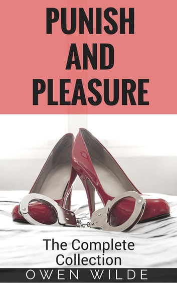 Punish and Pleasure: The Complete Collection - Punish and Pleasure, #6 ebook by Owen Wilde
