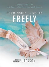 Permission to Speak Freely - Essays and Art on Fear, Confession, and Grace ebook by Anne Jackson