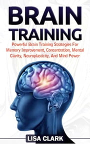 Brain Training: Powerful Brain Training Strategies For Memory Improvement, Concentration, Mental Clarity, Neuroplasticity, And Mind Power ebook by Lisa Clark