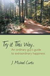 Try it This Way… - An ordinary guys guide to extraordinary happiness ebook by J. Michael Curtis