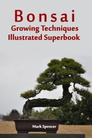 Bonsai Growing Techniques Illustrated Superbook ebook by Mark Spencer