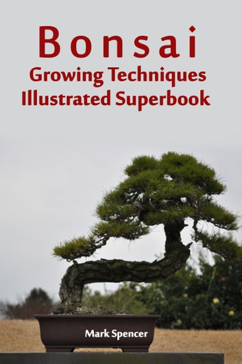 Bonsai Growing Techniques Illustrated Superbook ekitaplar by Mark Spencer
