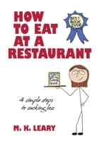 How to Eat at a Restaurant - 4 Simple Steps to Sucking Less ebook by M. K. Leary