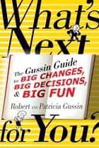 What's Next . . . For You? - The Gussin Guide to Big Changes, Big Decisions, and Big Fun ebook by Patricia Gussin, Robert Gussin