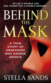 Behind the Mask - A True Story of Obsession and a Savage Genius ebook by Stella Sands