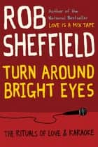 Turn Around Bright Eyes - The Rituals of Love and Karaoke ebook by Rob Sheffield