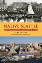 Native Seattle - Histories from the Crossing-Over Place ebook by Coll Thrush, William Cronon