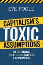 Capitalism's Toxic Assumptions - Redefining Next Generation Economics ebook by Dr Eve Poole