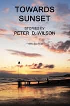 Towards Sunset (third edition) ebook by Peter D Wilson