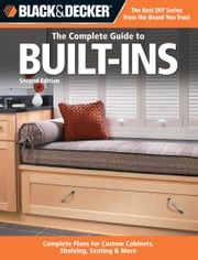 Black & Decker The Complete Guide to Built-Ins - Complete Plans for Custom Cabinets, Shelving, Seating & More, Second Edition ebook by Editors of CPi