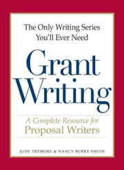The Only Writing Series You'll Ever Need - Grant Writing: A Complete Resource for Proposal Writers ebook by Judy Tremore,Nancy Burke Smith